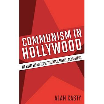 Communism in Hollywood The Moral Paradoxes of Testimony Silence and Betrayal by Casty & Alan