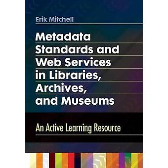 Metadata Standards and Web Services in Libraries Archives and Museums An Active Learning Resource by Mitchell & Erik