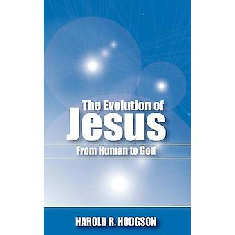 The Evolution of Jesus from Human to God by Hodgson & Harold R.
