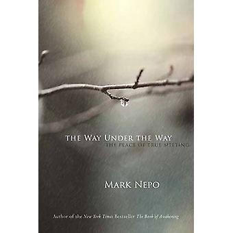 The Way Under the Way - The Place of True Meeting by Mark Nepo - 97816