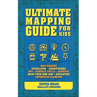 Ultimate Mapping Guide for Kids by Justin Miles - 9781770857414 Book