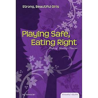 Playing Safe, Eating Right: Making Healthy Choices (Essential Health: Strong Beautiful Girls)