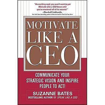 Motiver comme un chef de la direction: communiquer votre Vision stratégique et d'inciter les gens à la loi!