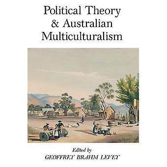 Political Theory and Australian Multiculturalism by Levey & Geoffrey Brahm