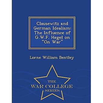 Clausewitz und deutschen Idealismus die Beeinflussung von G.W.F Hegel auf Krieg War College-Serie von Bentley & Lorne William