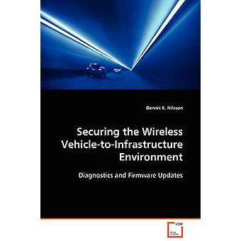 Securing the Wireless VehicletoInfrastructure Environment by Nilsson & Dennis K.