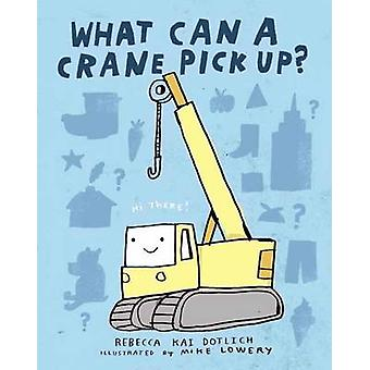 What Can a Crane Pick Up? by Rebecca Kai Dotlich - Mike Lowery - 9780
