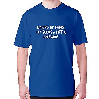 Mens funny t-shirt slogan tee sarcasm sarcastic humour - Waking up everyday seems a little excessive