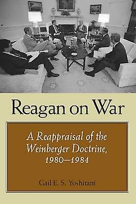 Reagan on War - A Reappraisal of the Weinberger Doctrine - 1980-1984 b