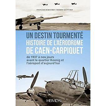 Caen-Carpiquet 1940-1945 - Un Aerodrome dans la Guerre by Thierry Quit