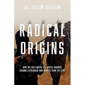 Radical Origins - Why We Are Losing the Battle Against Islamic Extremism?And How to Turn the Tide