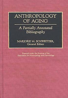 Anthropology of Aging A Partially Annotated Bibliography by Schweitzer & Marjorie M.