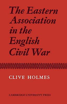 The Eastern Association in the English Civil War by Holmes & Clive