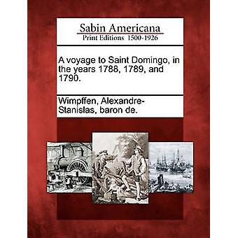 A voyage to Saint Domingo in the years 1788 1789 and 1790. by Wimpffen & AlexandreStanislas & baron de.