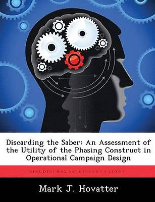 Disvoitureding the Saber An AssessHommest of the Utility of the Phasing Construct in Operational Campaign Design by Hovatter & Mark J.