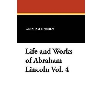 Life and Works of Abraham Lincoln Vol. 4 by Lincoln & Abraham