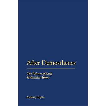 After Demosthenes The Politics of Early Hellenistic Athens by Bayliss & Andrew J.