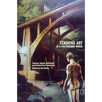 Teaching Art in a Postmodern World Theories Teacher Reflections and Interpretive Frameworks by Emery & Lee