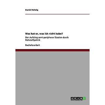 Was hat er was ich nicht habe Der Aufstieg semiperipherer Staaten durch Rohstoffpolitik by Helwig & Daniel