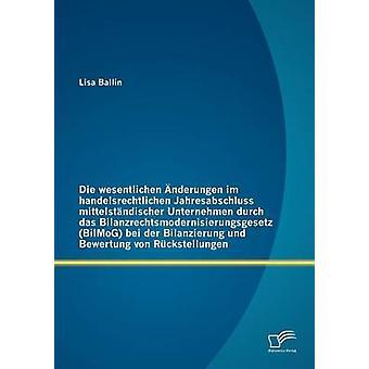 Die wesentlichen nderungen im handelsrechtlichen Jahresabschluss mittelstndischer Unternehmen durch das Bilanzrechtsmodernisierungsgesetz BilMoG bei der Bilanzierung und Bewertung von Rckstell by Ballin & Lisa