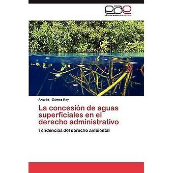 La Concesion de Aguas Superficiales En El Derecho Administrativo by G. Mez Rey & Andrs