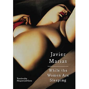 While the Women are Sleeping by Javier Marias - Margaret Jull Costa -