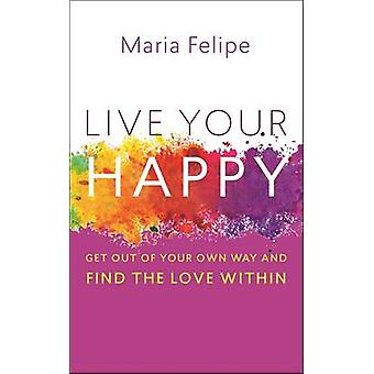 Live Your Happy - Get Out of Your Own Way and Find the Love Within by