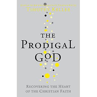 The Prodigal God - Recovering the Heart of the Christian Faith by Timo