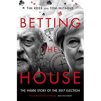 Betting the House - The Inside Story of the 2017 Election by Tim Ross