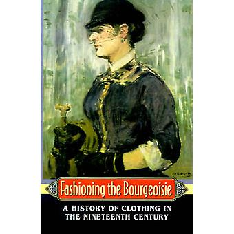 Fashioning the Bourgeoisie - A History of Clothing in the Nineteenth C