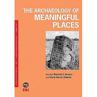 The Archaeology of Meaningful Places by Brenda J Bowser - Maria Nieve