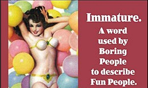 Immature.  A word used by... funny fridge magnet (ep)