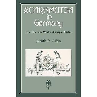 Scaramutza in Germany The Dramatic Works of Caspar Stieler by Aikin & Judith P.