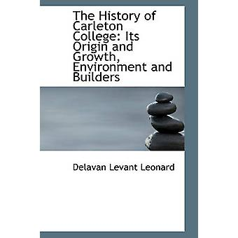 The History of Carleton College Its Origin and Growth Environment and Builders by Leonard & Delavan Levant