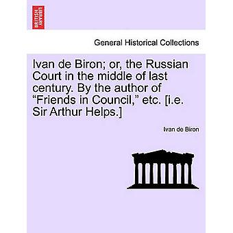 Ivan de Biron or the Russian Court in the middle of last century. By the author of Friends in Council etc. i.e. Sir Arthur Helps. by Biron & Ivan de