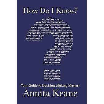 How Do I Know Your Guide to DecisionMaking Mastery by Keane & Annita