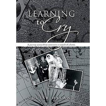 Learning to Cry A Journey Across Three Continents in Search of a Home. by Hyland & Louise