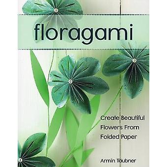 Floragami - Create Beautiful Flowers from Folded Paper by Armin Taubne