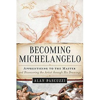 Becoming Michelangelo: Apprenticing to the Master,� and Discovering the Artist� through His Drawings