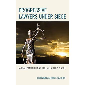 Progressive Lawyers Under Siege Moral Panic During the McCarthy Years by Wark & Colin