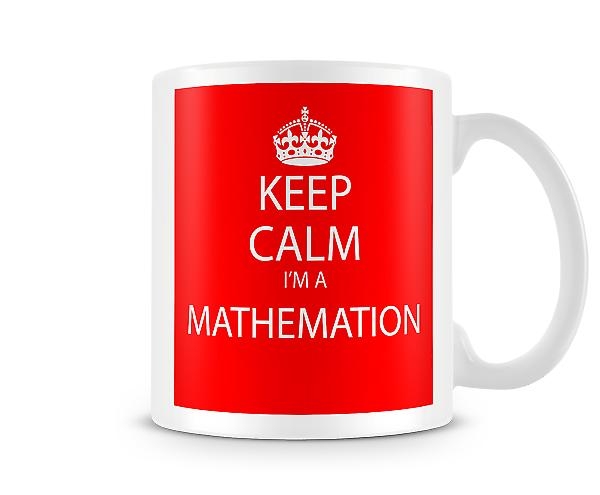 Keep Calm Im A Mathemation Printed Mug Printed Mug
