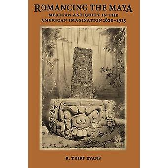 Romancing the Maya - Mexican Antiquity in the American Imagination - 1