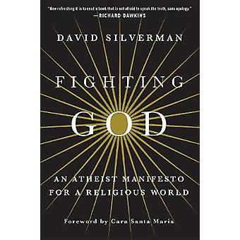 Fighting God - An Atheist Manifesto for a Religious World by Professor