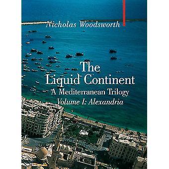 The Liquid Continent - A Mediterranean Trilogy - v. I - Alexandria by Ni