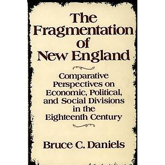 The Fragmentation of New England Comparative Perspectives on Economic Political and Social Divisions in the Eighteenth Century by Daniels & Bruce C.