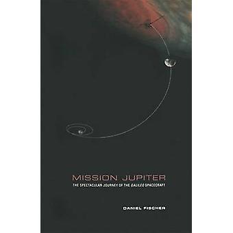 Mission Jupiter The Spectacular Journey of the Galileo Spacecraft by Fischer & Daniel