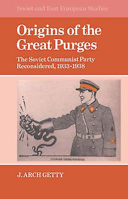 Origins of the Great Purges The Soviet Communist Party Reconsiderouge 1933 1938 by Getty & J. Arch