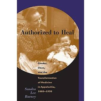 Authorized to Heal Gender Class  the Transformation of Medicine Appalachia 1880 1930 by Barney & Sandra Lee