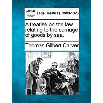 A treatise on the law relating to the carriage of goods by sea. by Carver & Thomas Gilbert
