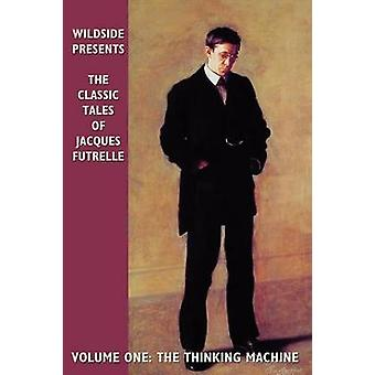 The Classic Tales of Jacques Futrelle Volume One The Thinking Machine by Futrelle & Jacques
